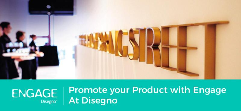 Promote your Product with Engage At Disegno